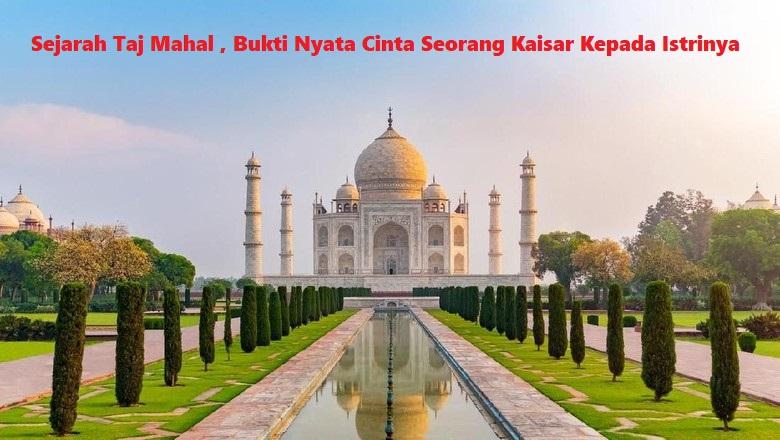 Sejarah Taj Mahal , Bukti Nyata Cinta Seorang Kaisar Kepada Istrinya