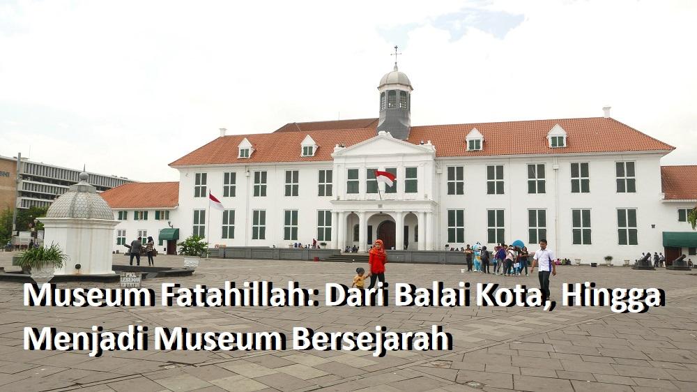 Museum Fatahillah: Dari Balai Kota, Hingga Menjadi Museum Bersejarah